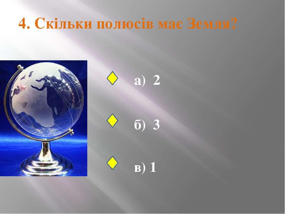 4. Скільки полюсів має Земля? а) 2 б) 3 в) 1