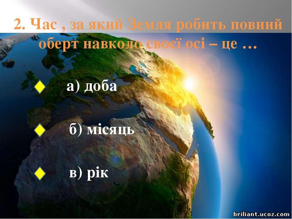 2. Час , за який Земля робить повний оберт навколо своєї осі – це … а) доба б...