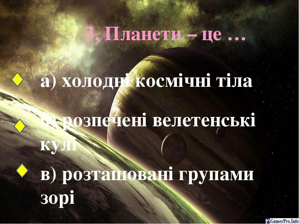 3. Планети – це … а) холодні космічні тіла б) розпечені велетенські кулі в) р...