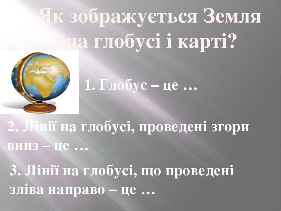 Як зображується Земля на глобусі і карті? 1. Глобус – це … 2. Лінії на глобус...