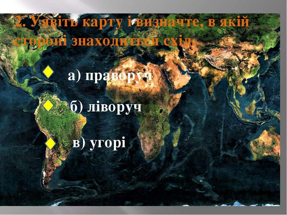2. Уявіть карту і визначте, в якій стороні знаходиться схід. а) праворуч б) л...