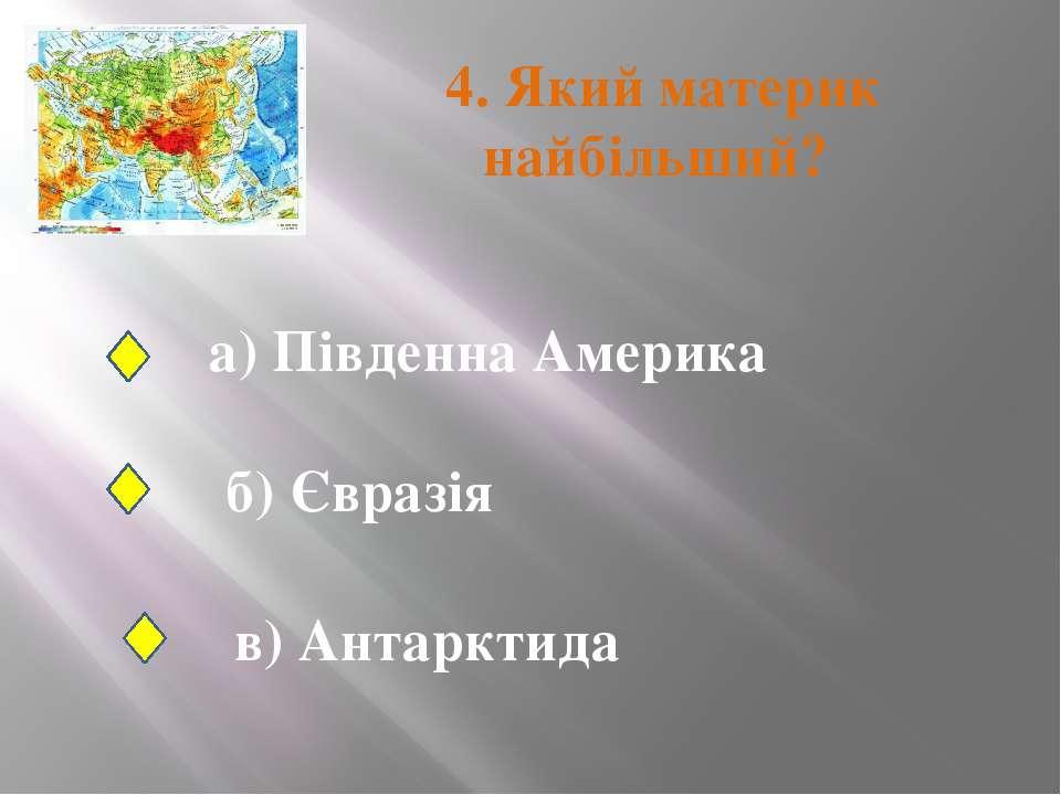 4. Який материк найбільший? а) Південна Америка б) Євразія в) Антарктида