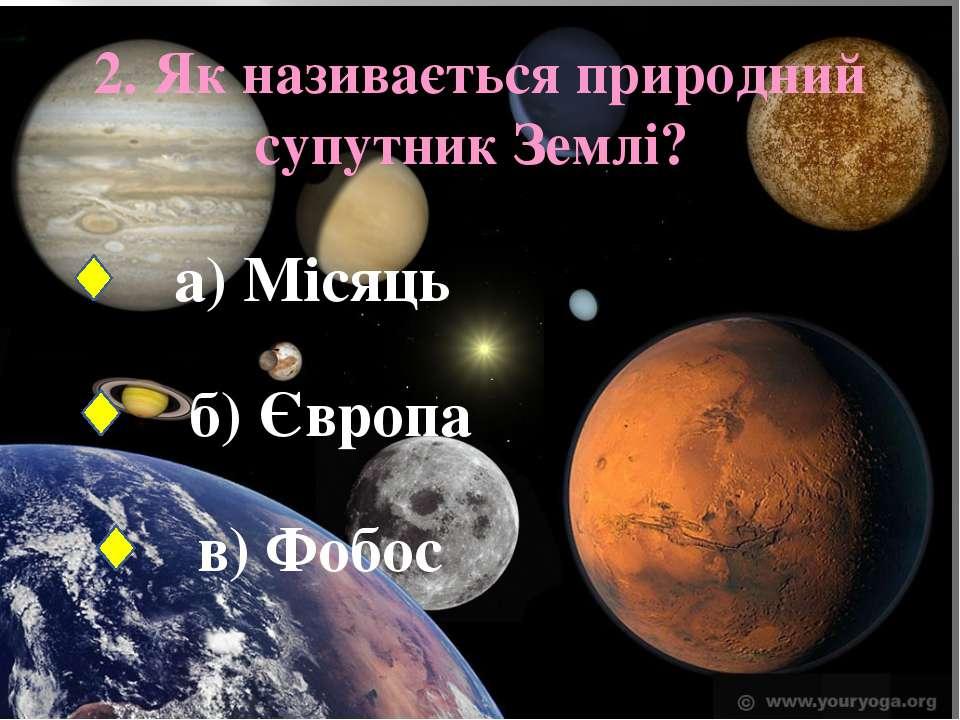 2. Як називається природний супутник Землі? а) Місяць б) Європа в) Фобос