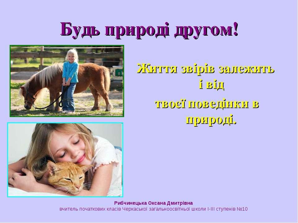 Життя звірів залежить і від твоєї поведінки в природі. Будь природі другом! Р...