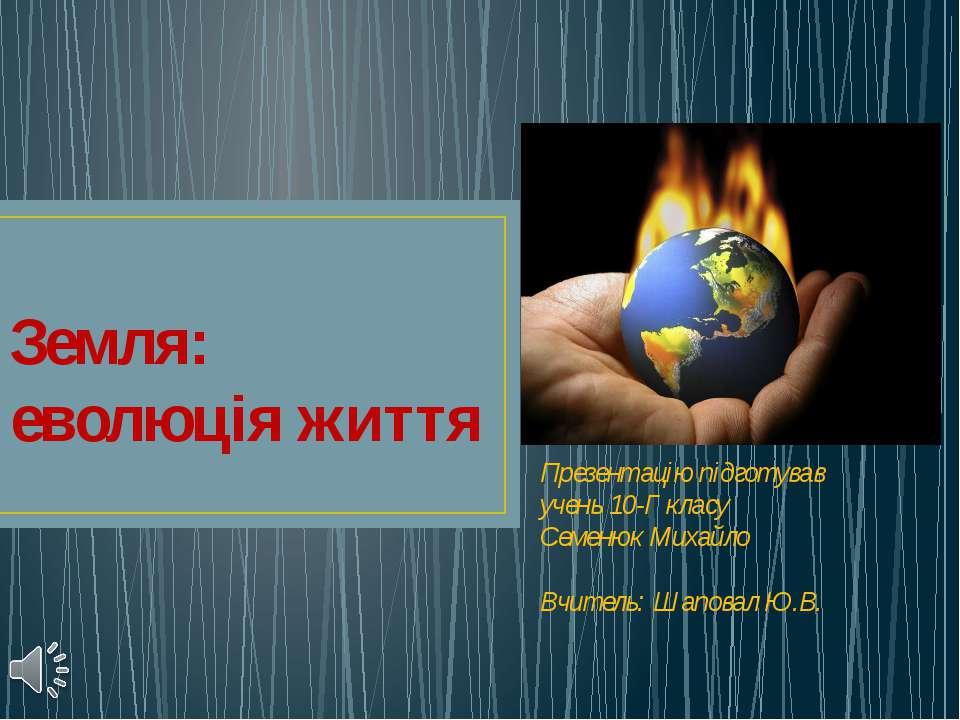 Земля: еволюція життя Презентацію підготував учень 10-Г класу Семенюк Михайло...