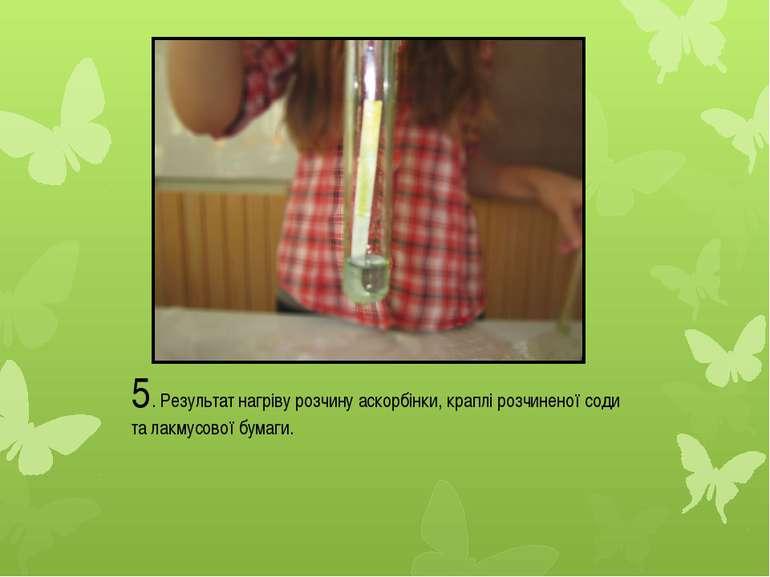 5. Результат нагріву розчину аскорбінки, краплі розчиненої соди та лакмусової...