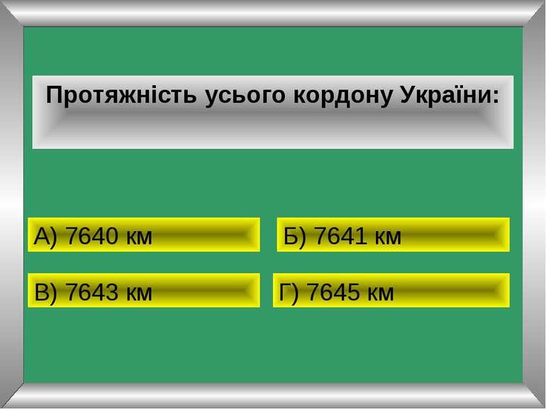 Протяжність усього кордону України: А) 7640 км Б) 7641 км В) 7643 км Г) 7645 км