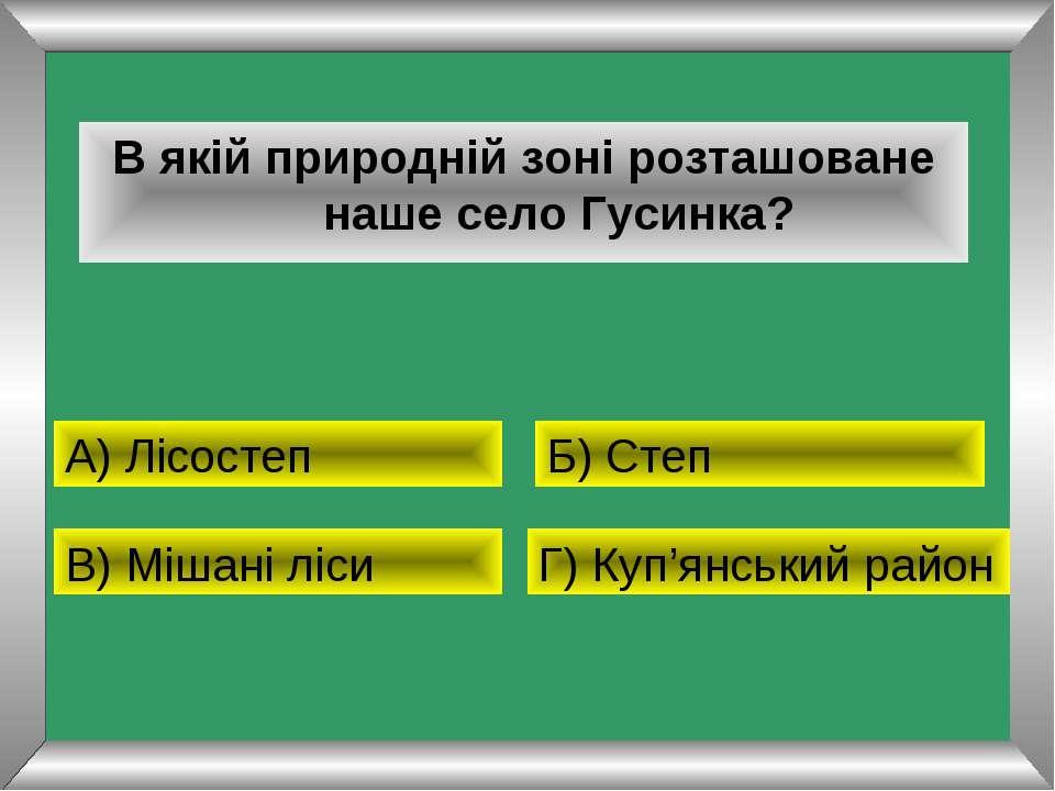 В якій природній зоні розташоване наше село Гусинка? А) Лісостеп Б) Степ В) М...