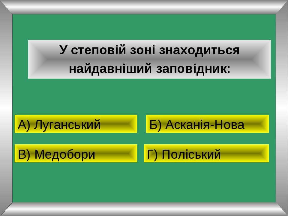 У степовій зоні знаходиться найдавніший заповідник: А) Луганський Б) Асканія-...