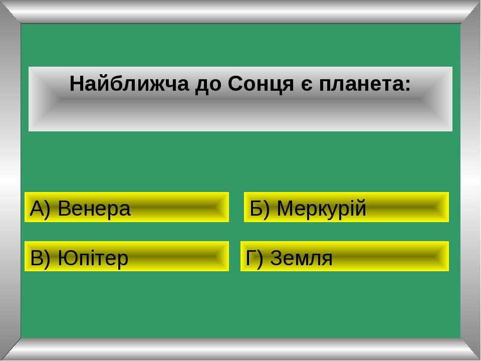 Найближча до Сонця є планета: А) Венера Б) Меркурій В) Юпітер Г) Земля
