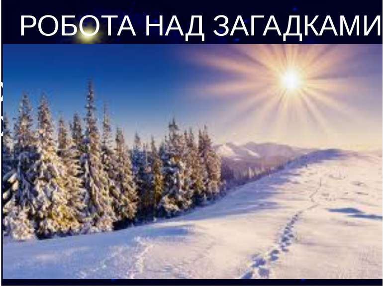 РОБОТА НАД ЗАГАДКАМИ Сніг на полях, лід на річках, Хуга гуляє, коли це буває?