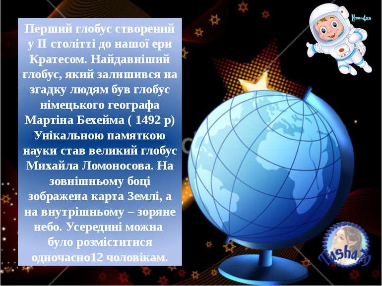 Перший глобус створений у ІІ столітті до нашої ери Кратесом. Найдавніший глоб...