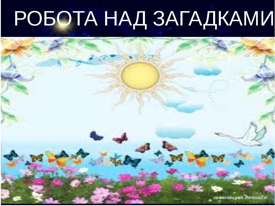 РОБОТА НАД ЗАГАДКАМИ Сонце пече. Липа цвіте, Вишня поспіває, коли це буває?