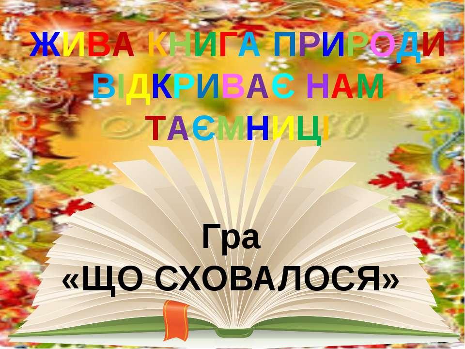 ЖИВА КНИГА ПРИРОДИ ВІДКРИВАЄ НАМ ТАЄМНИЦІ Гра «ЩО СХОВАЛОСЯ»