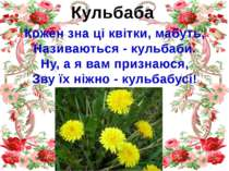 Кульбаба Кожен зна ці квітки, мабуть, Називаються - кульбаби. Ну, а я вам при...