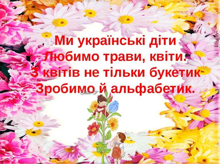 Ми українські діти Любимо трави, квіти. З квітів не тільки букетик Зробимо й ...