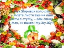 Жук Журився коло ріпи: – Жовте листя вже на липі... Жити в стуЖу, – вам скажу...