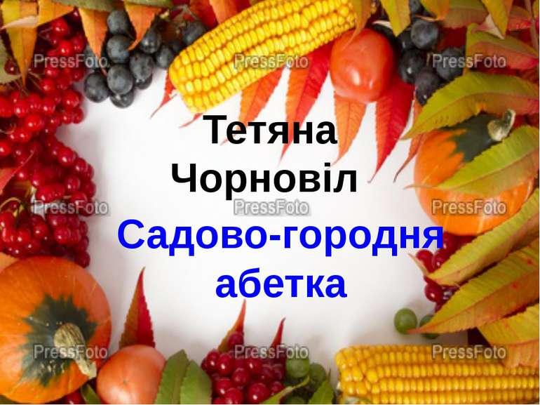 Тетяна Чорновіл Садово-городня абетка
