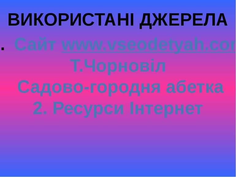 ВИКОРИСТАНІ ДЖЕРЕЛА Сайт www.vseodetyah.com Т.Чорновіл Садово-городня абетка ...