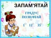 ЗАПАМ'ЯТАЙ ГРАДУС ПОЗНАЧАЙ 1 12 35