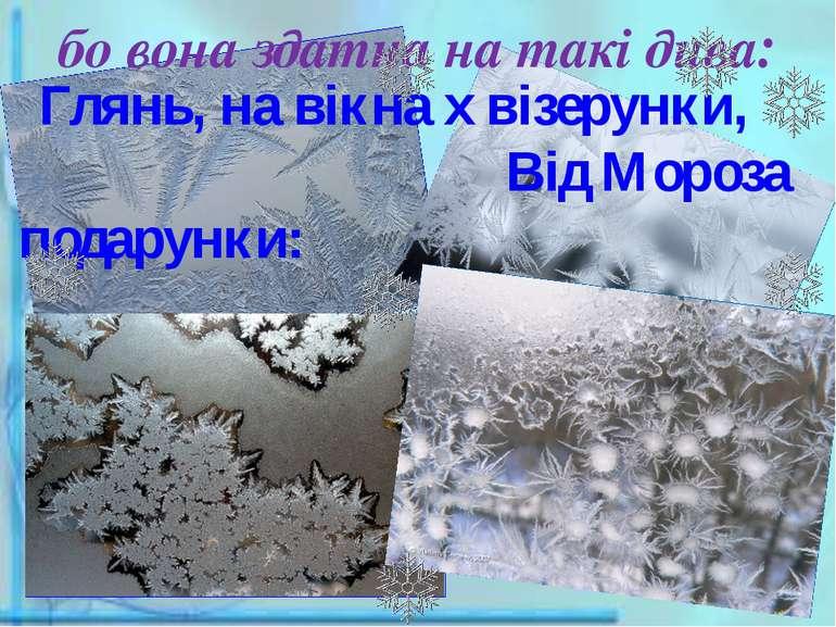 бо вона здатна на такі дива:  Глянь, на вікна х візерунки, Від Мороза подару...