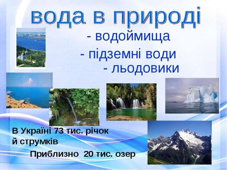 - водоймища В Україні 73 тис. річок й струмків Приблизно 20 тис. озер - підзе...