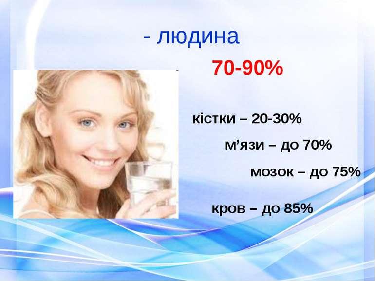 - людина 70-90% кістки – 20-30% м'язи – до 70% мозок – до 75% кров – до 85%