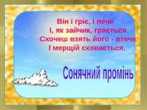 Він і гріє, і пече І, як зайчик, грається Схочеш взять його - втече І мерщій ...