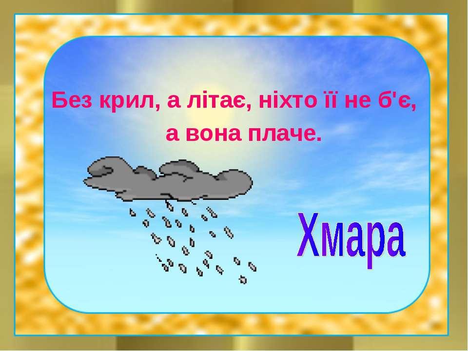 Без крил, а літає, ніхто її не б'є, а вона плаче.