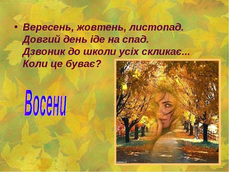 Вересень, жовтень, листопад. Довгий день іде на спад. Дзвоник до школи усіх...
