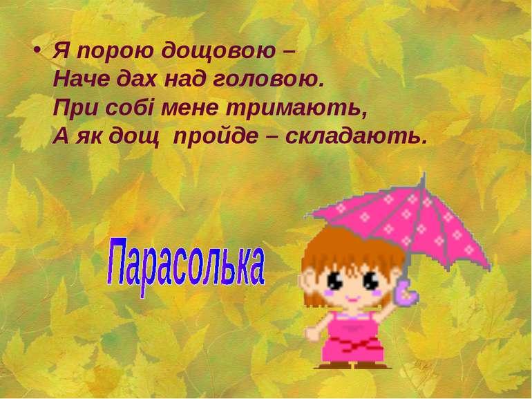 Я порою дощовою – Наче дах над головою. При собі мене тримають, А як дощ пр...