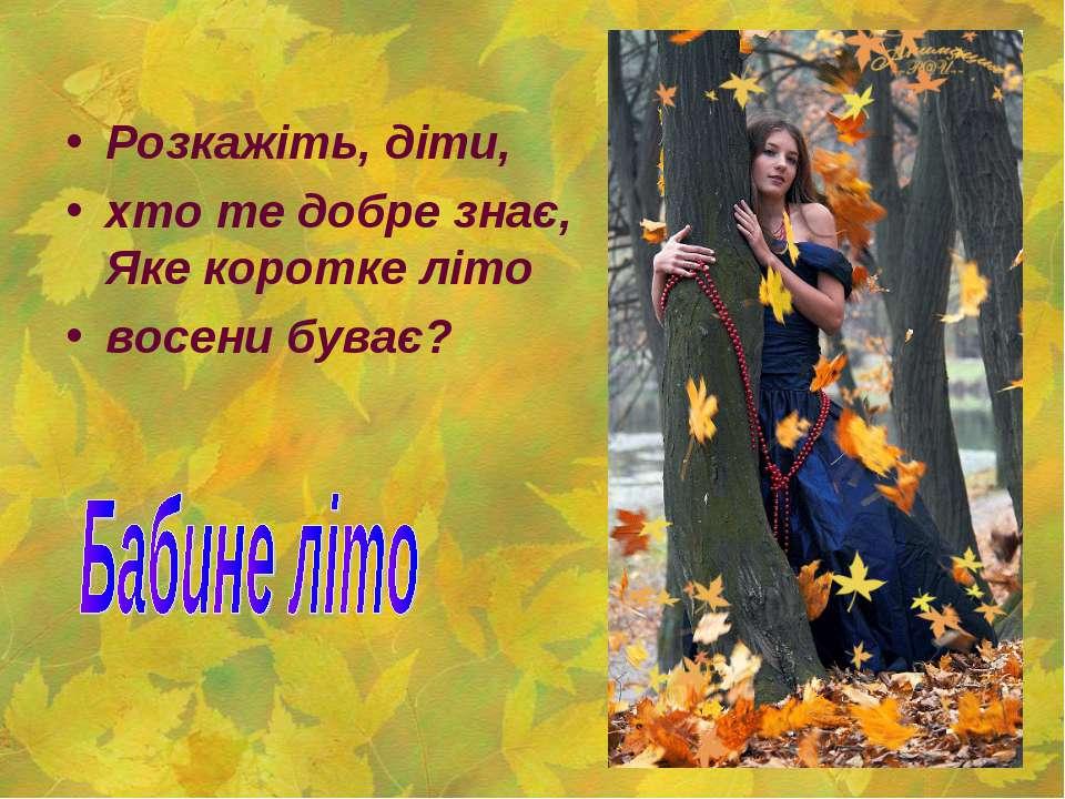 Розкажіть, діти, хто те добре знає, Яке коротке літо восени буває?