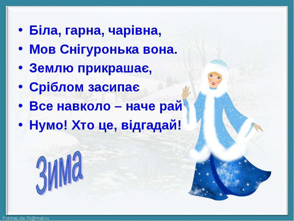 Біла, гарна, чарівна, Мов Снігуронька вона. Землю прикрашає, Сріблом засипає ...