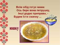 Всім обід готує мама:  Ось бере вона петрушку,  Інші додає приправи, - ...