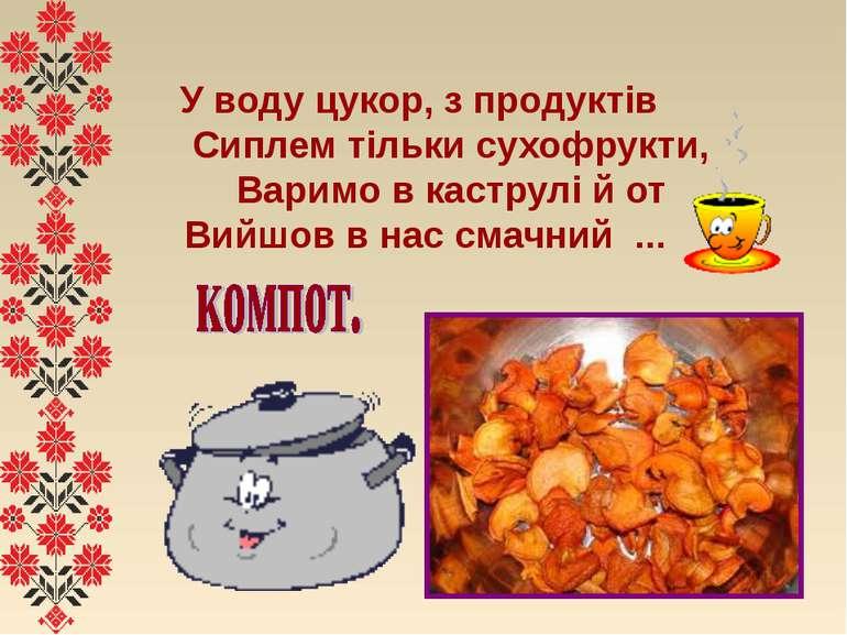 У воду цукор, з продуктів  Сиплем тільки сухофрукти,  Варимо в каструлі...