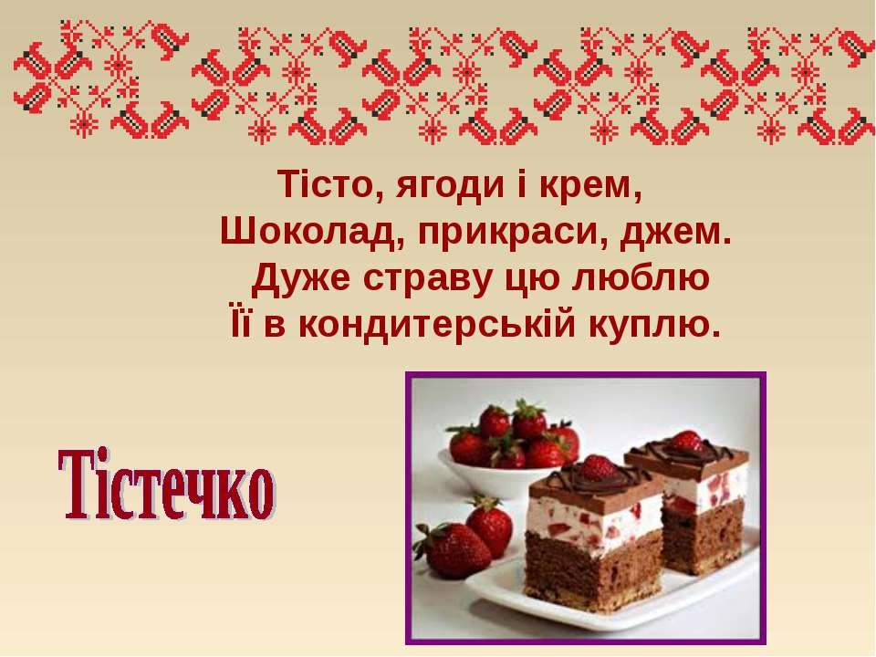 Тісто, ягоди і крем,  Шоколад, прикраси, джем.  Дуже страву цю любл...