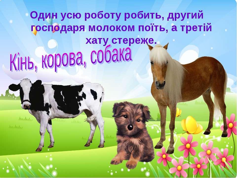 Один усю роботу робить, другий господаря молоком поїть, а третій хату стереже.