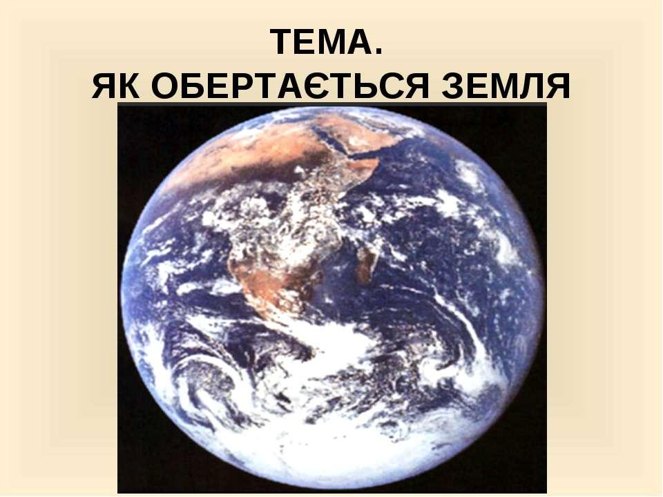 ТЕМА. ЯК ОБЕРТАЄТЬСЯ ЗЕМЛЯ