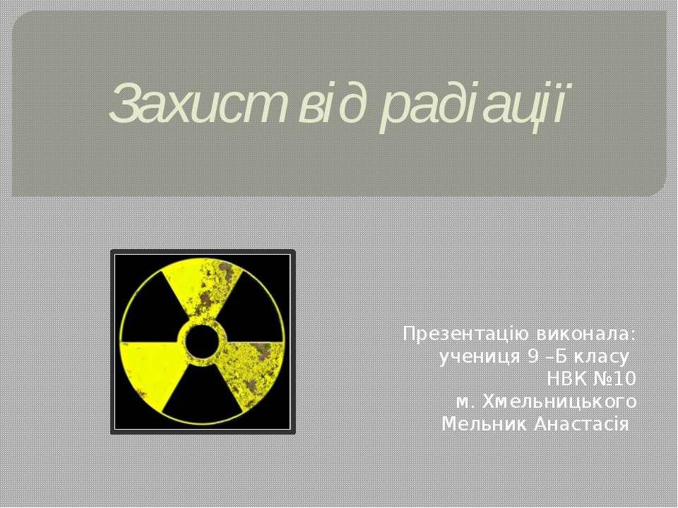 Захист від радіації Презентацію виконала: учениця 9 –Б класу НВК №10 м. Хмель...