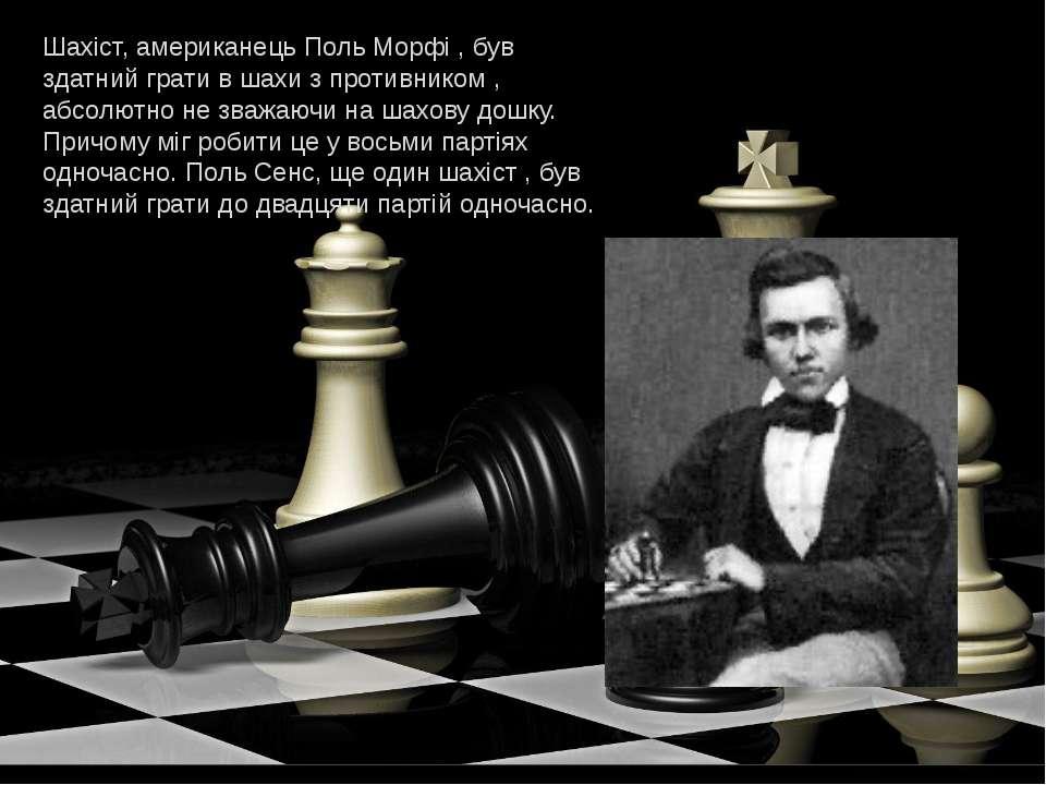 Шахіст, американець Поль Морфі , був здатний грати в шахи з противником , абс...