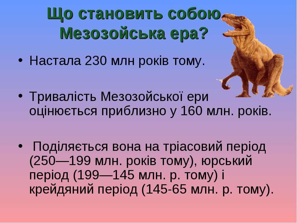 Що становить собою Мезозойська ера? Настала 230млн років тому. Тривалість Ме...