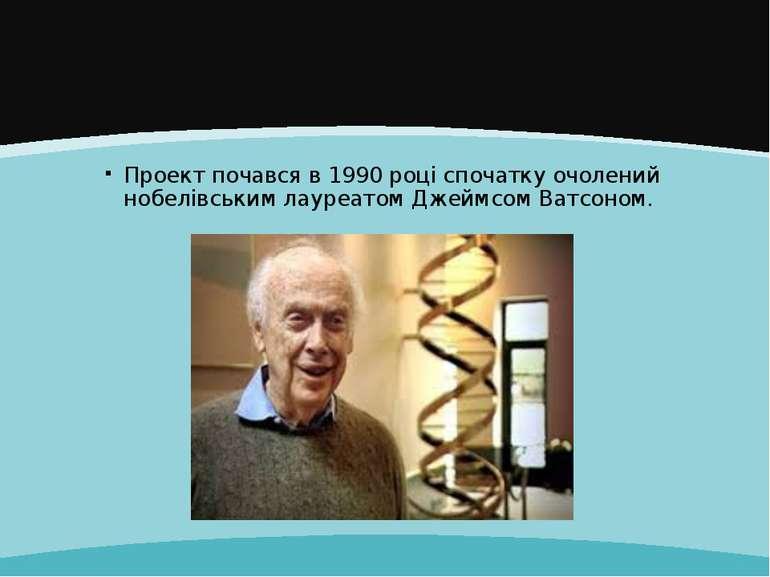 Проект почався в 1990 році спочатку очолений нобелівським лауреатом Джеймсом ...
