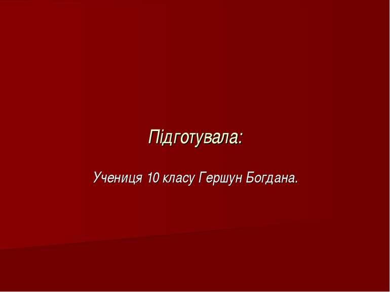Підготувала: Учениця 10 класу Гершун Богдана.