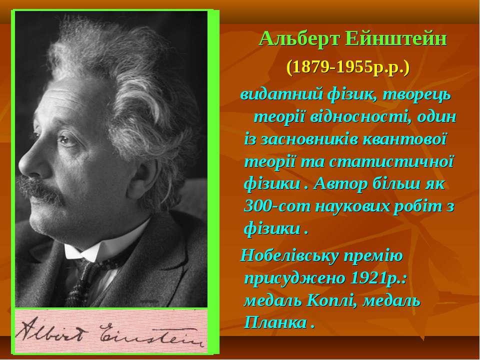 Альберт Ейнштейн (1879-1955р.р.) видатний фізик, творець теорії відносності, ...