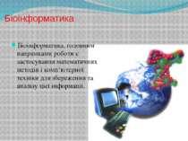 Біоінформатика Біоінформатика, головним напрямками роботи є застосування мате...