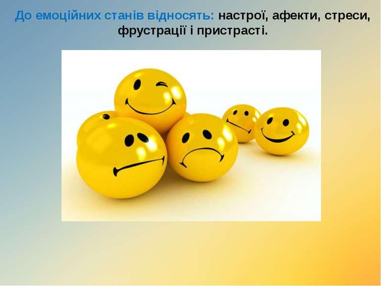 До емоційних станів відносять: настрої, афекти, стреси, фрустрації і пристрасті.