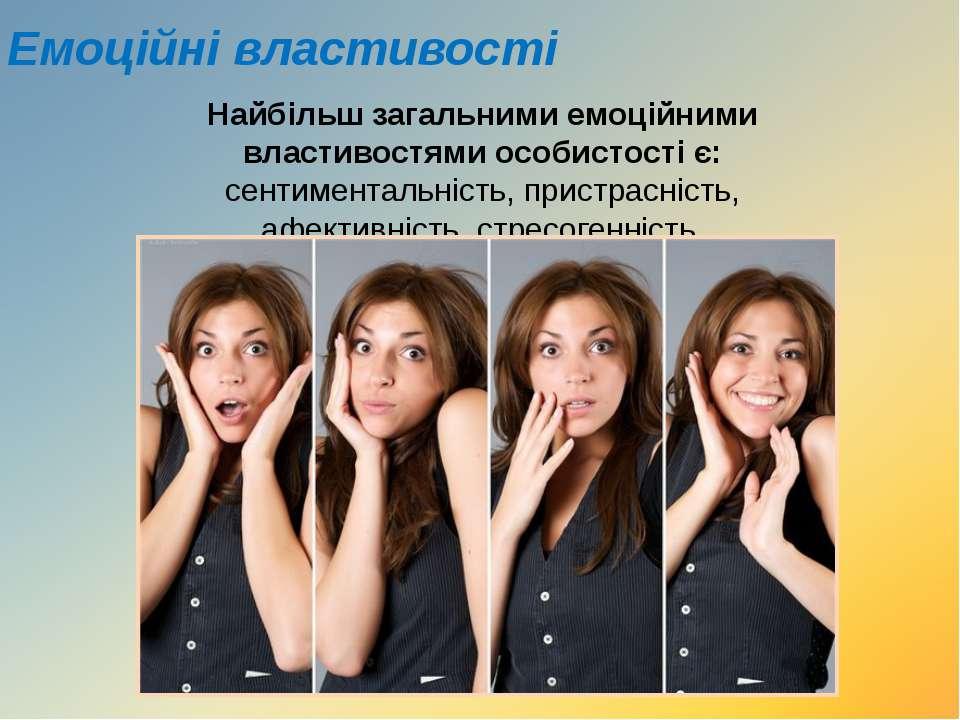Емоційні властивості Найбільш загальними емоційними властивостями особистості...