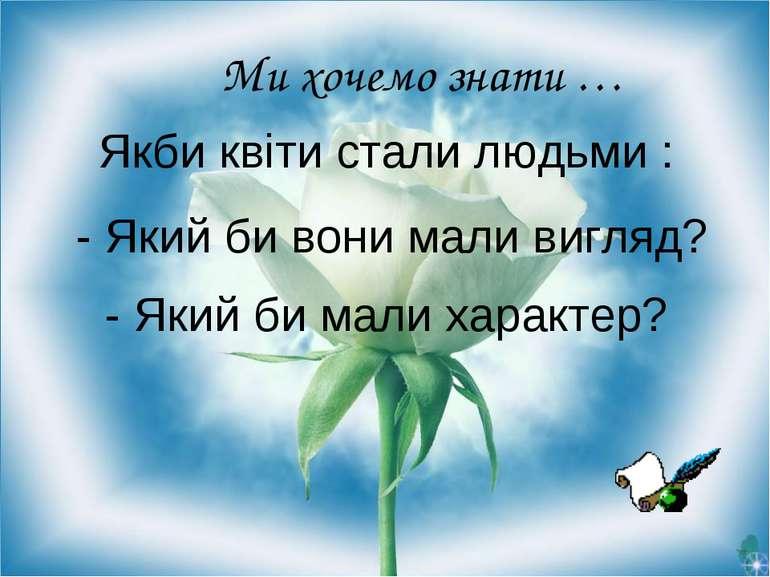 Якби квіти стали людьми : Ми хочемо знати … - Який би вони мали вигляд? - Яки...