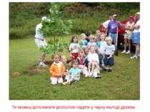Ти можеш допомагати дорослим садити у парку молоді дерева.
