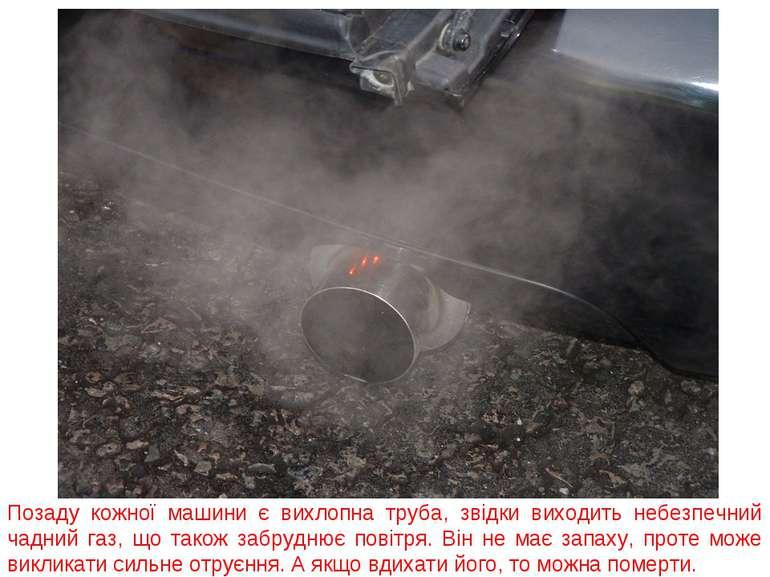Позаду кожної машини є вихлопна труба, звідки виходить небезпечний чадний газ...